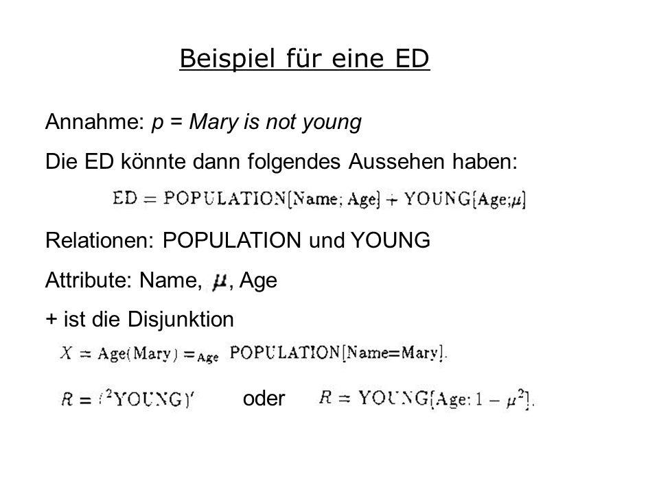 Beispiel für eine ED Annahme: p = Mary is not young Die ED könnte dann folgendes Aussehen haben: Relationen: POPULATION und YOUNG Attribute: Name, u, Age + ist die Disjunktion oder