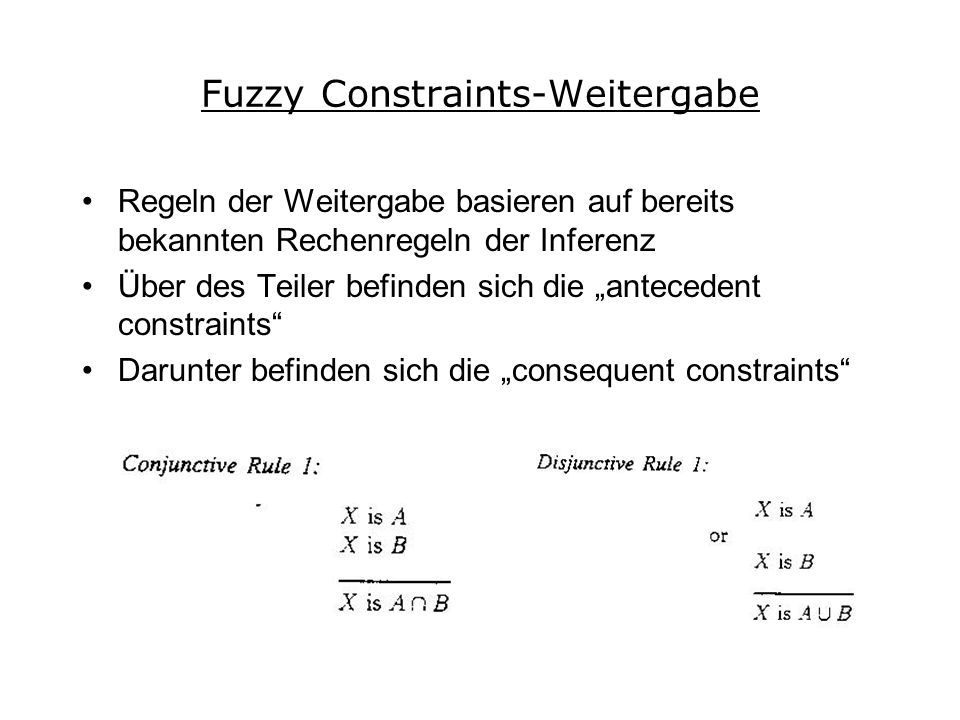 Fuzzy Constraints-Weitergabe Regeln der Weitergabe basieren auf bereits bekannten Rechenregeln der Inferenz Über des Teiler befinden sich die antecedent constraints Darunter befinden sich die consequent constraints