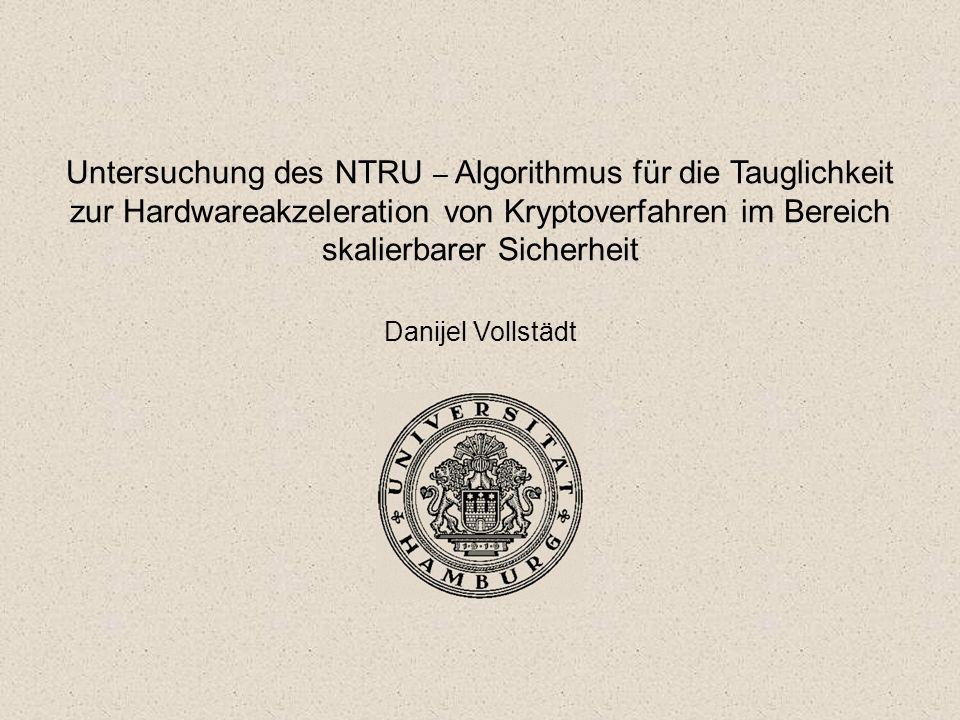 Untersuchung des NTRU – Algorithmus für die Tauglichkeit zur Hardwareakzeleration von Kryptoverfahren im Bereich skalierbarer Sicherheit Danijel Volls
