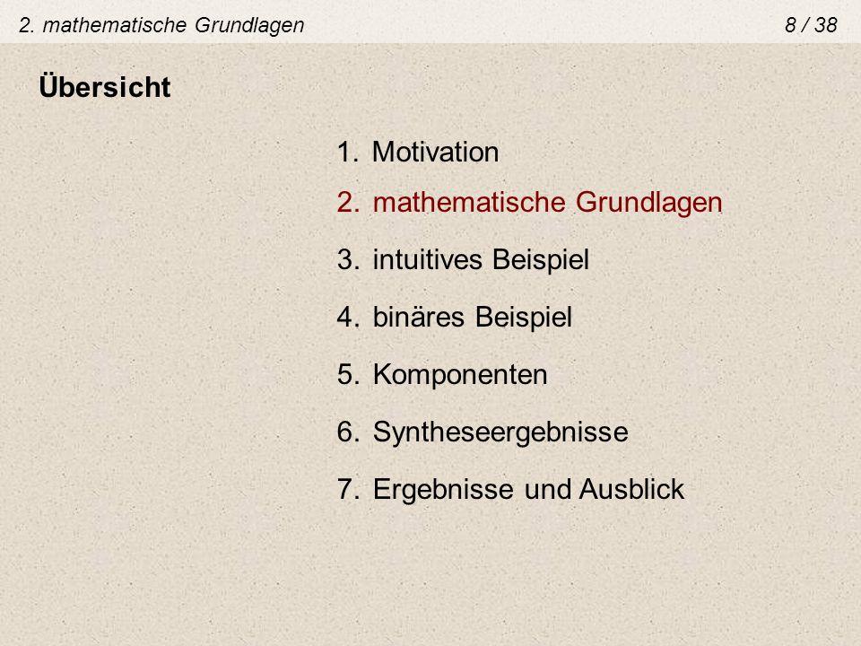 2. mathematische Grundlagen8 / 38 Übersicht 1.Motivation 2.mathematische Grundlagen 3.intuitives Beispiel 4.binäres Beispiel 5.Komponenten 6.Synthesee
