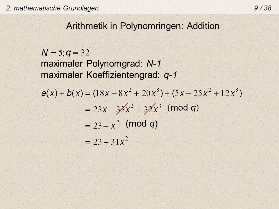 Arithmetik in Polynomringen: Addition maximaler Polynomgrad: N-1 maximaler Koeffizientengrad: q-1 (mod q) 2. mathematische Grundlagen 9 / 38