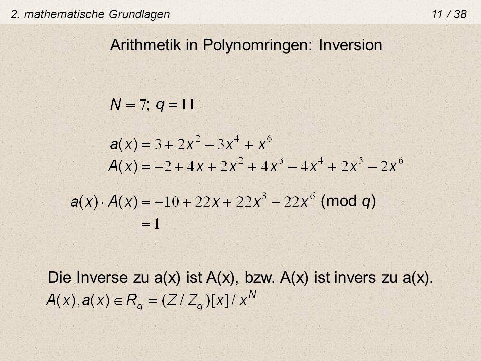 Arithmetik in Polynomringen: Inversion (mod q) Die Inverse zu a(x) ist A(x), bzw. A(x) ist invers zu a(x). 2. mathematische Grundlagen 11 / 38