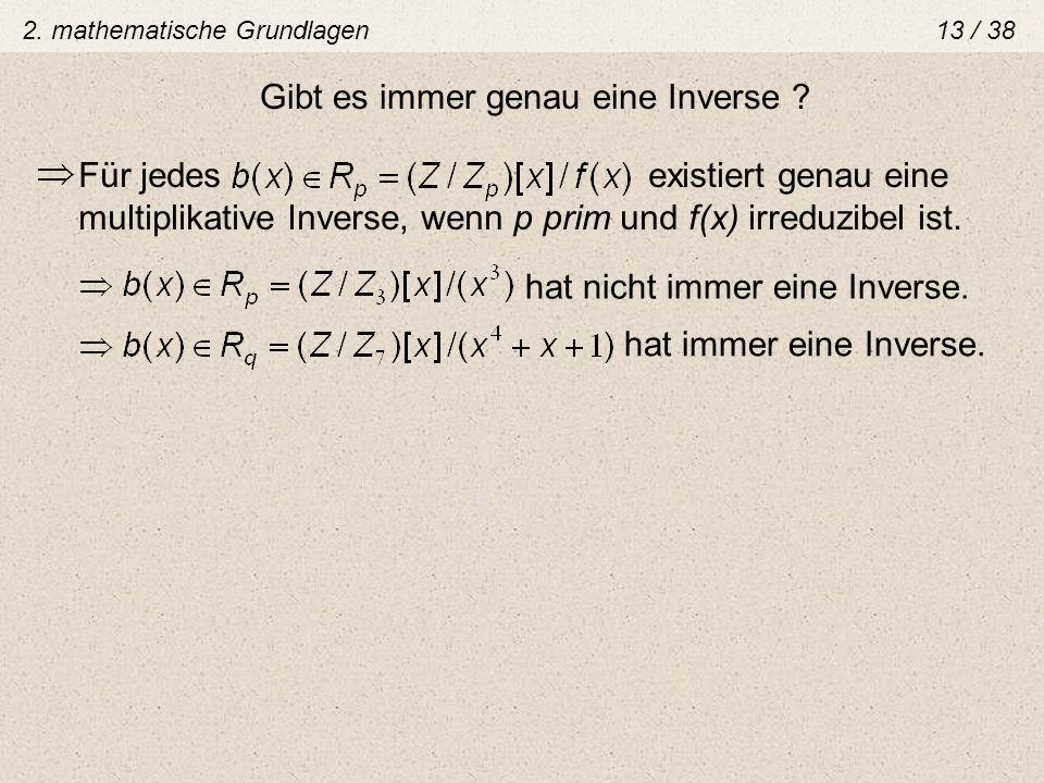 Gibt es immer genau eine Inverse ? Für jedes existiert genau eine multiplikative Inverse, wenn p prim und f(x) irreduzibel ist. hat nicht immer eine I
