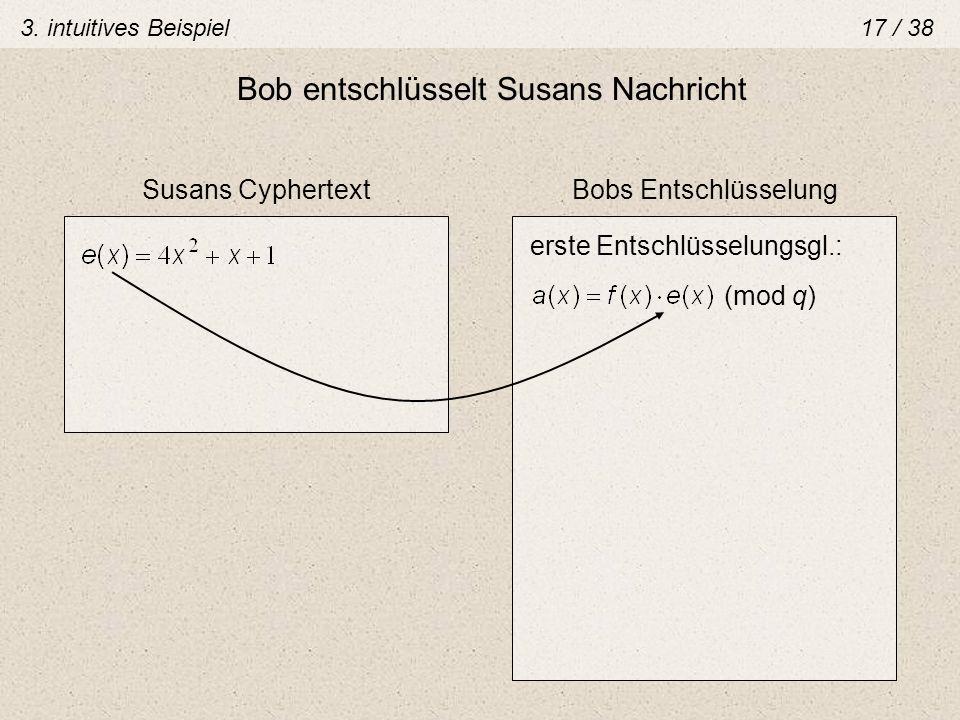 Bob entschlüsselt Susans Nachricht Susans CyphertextBobs Entschlüsselung (mod q) erste Entschlüsselungsgl.: 3. intuitives Beispiel 17 / 38
