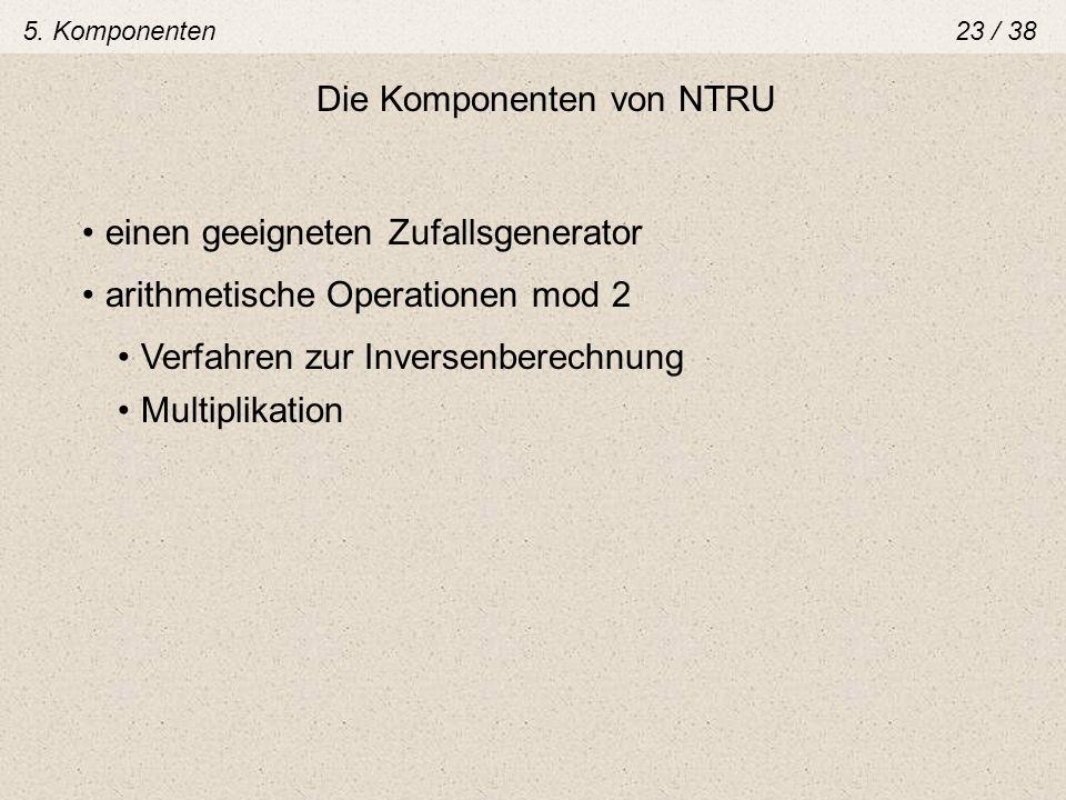 Die Komponenten von NTRU einen geeigneten Zufallsgenerator Verfahren zur Inversenberechnung arithmetische Operationen mod 2 Multiplikation 5. Komponen