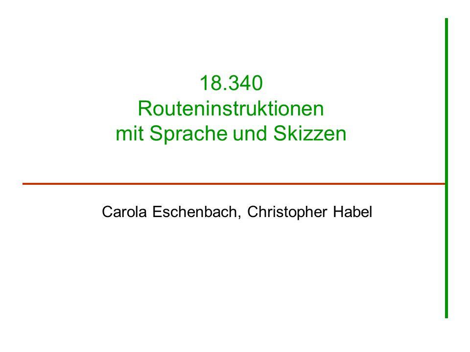 18.340 Routeninstruktionen mit Sprache und Skizzen Carola Eschenbach, Christopher Habel