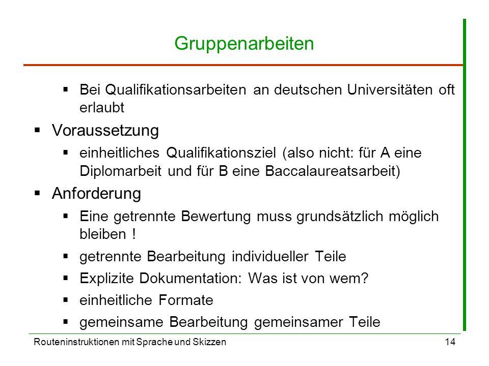 Routeninstruktionen mit Sprache und Skizzen14 Gruppenarbeiten Bei Qualifikationsarbeiten an deutschen Universitäten oft erlaubt Voraussetzung einheitliches Qualifikationsziel (also nicht: für A eine Diplomarbeit und für B eine Baccalaureatsarbeit) Anforderung Eine getrennte Bewertung muss grundsätzlich möglich bleiben .