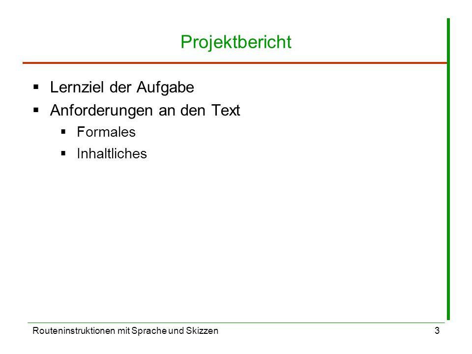 Routeninstruktionen mit Sprache und Skizzen3 Projektbericht Lernziel der Aufgabe Anforderungen an den Text Formales Inhaltliches