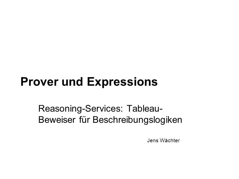 Jens Wächter Prover und Expressions Reasoning-Services: Tableau- Beweiser für Beschreibungslogiken