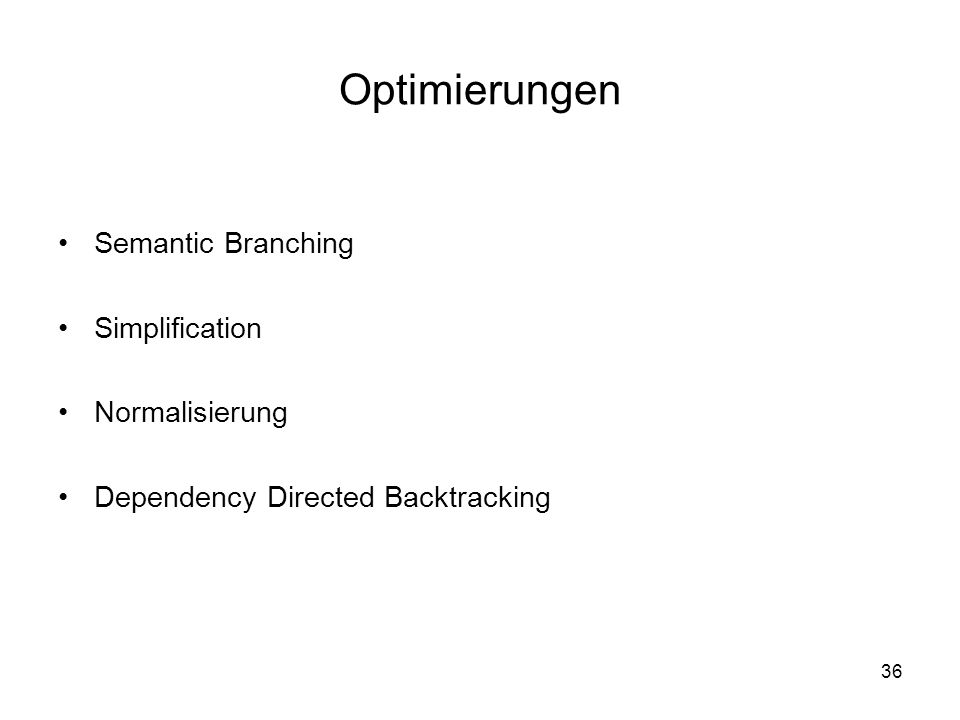 36 Optimierungen Semantic Branching Simplification Normalisierung Dependency Directed Backtracking