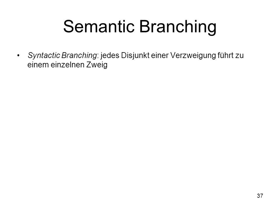 37 Semantic Branching Syntactic Branching: jedes Disjunkt einer Verzweigung führt zu einem einzelnen Zweig