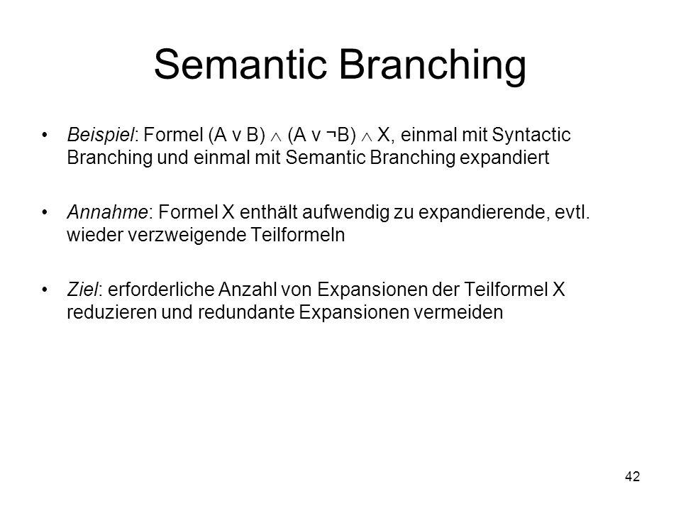 42 Semantic Branching Beispiel: Formel (A ν B) (A ν ¬B) X, einmal mit Syntactic Branching und einmal mit Semantic Branching expandiert Annahme: Formel X enthält aufwendig zu expandierende, evtl.