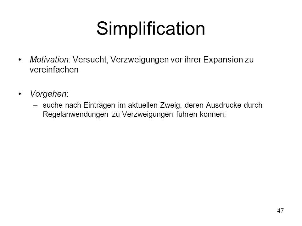 47 Simplification Motivation: Versucht, Verzweigungen vor ihrer Expansion zu vereinfachen Vorgehen: –suche nach Einträgen im aktuellen Zweig, deren Ausdrücke durch Regelanwendungen zu Verzweigungen führen können;
