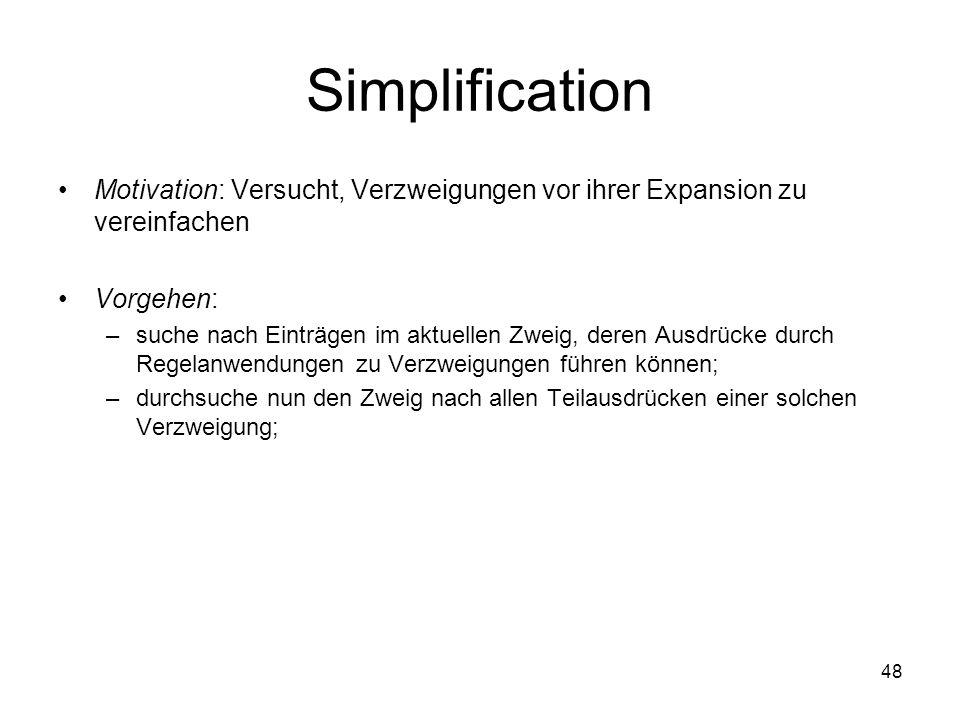 48 Simplification Motivation: Versucht, Verzweigungen vor ihrer Expansion zu vereinfachen Vorgehen: –suche nach Einträgen im aktuellen Zweig, deren Ausdrücke durch Regelanwendungen zu Verzweigungen führen können; –durchsuche nun den Zweig nach allen Teilausdrücken einer solchen Verzweigung;