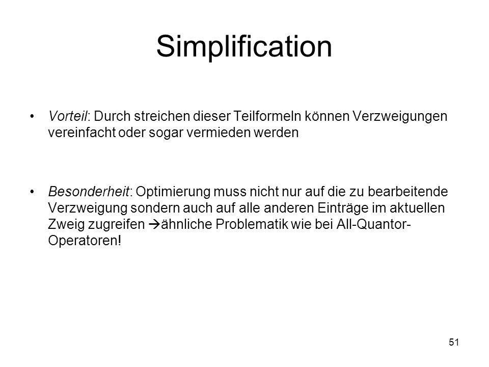 51 Simplification Vorteil: Durch streichen dieser Teilformeln können Verzweigungen vereinfacht oder sogar vermieden werden Besonderheit: Optimierung muss nicht nur auf die zu bearbeitende Verzweigung sondern auch auf alle anderen Einträge im aktuellen Zweig zugreifen ähnliche Problematik wie bei All-Quantor- Operatoren!