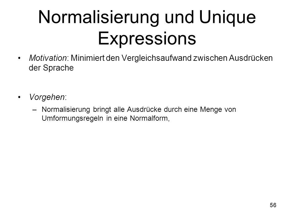 56 Normalisierung und Unique Expressions Motivation: Minimiert den Vergleichsaufwand zwischen Ausdrücken der Sprache Vorgehen: –Normalisierung bringt alle Ausdrücke durch eine Menge von Umformungsregeln in eine Normalform,
