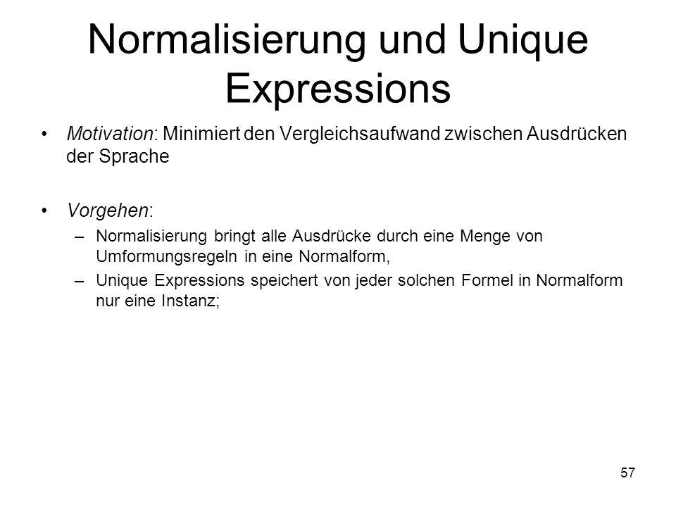 57 Normalisierung und Unique Expressions Motivation: Minimiert den Vergleichsaufwand zwischen Ausdrücken der Sprache Vorgehen: –Normalisierung bringt alle Ausdrücke durch eine Menge von Umformungsregeln in eine Normalform, –Unique Expressions speichert von jeder solchen Formel in Normalform nur eine Instanz;