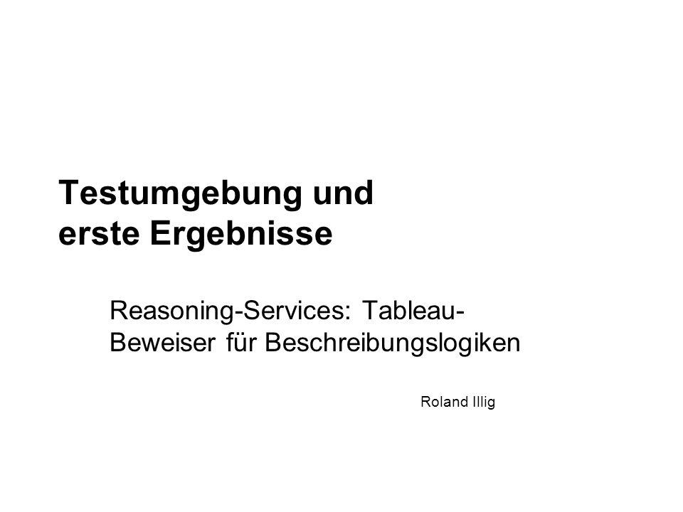 Roland Illig Testumgebung und erste Ergebnisse Reasoning-Services: Tableau- Beweiser für Beschreibungslogiken