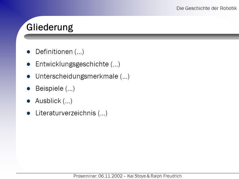 Die Geschichte der Robotik Proseminar: 06.11.2002 – Kai Stoye & Ralph Freudrich Literatur- und Quellenangaben Web – http://www.heise.de http://www.heise.de – http://www.roboterwelt.de http://www.roboterwelt.de – http://www.informatik.uni-stuttgart.de http://www.informatik.uni-stuttgart.de – http://www.frc.ri.cmu.edu/robotics-faq http://www.frc.ri.cmu.edu/robotics-faq – http://www.google.de http://www.google.de Suche mit: Robotik, Roboter,...