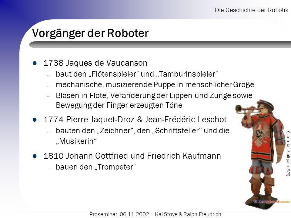 Die Geschichte der Robotik Proseminar: 06.11.2002 – Kai Stoye & Ralph Freudrich Vorgänger der Roboter 1738 Jaques de Vaucanson – baut den Flötenspiele