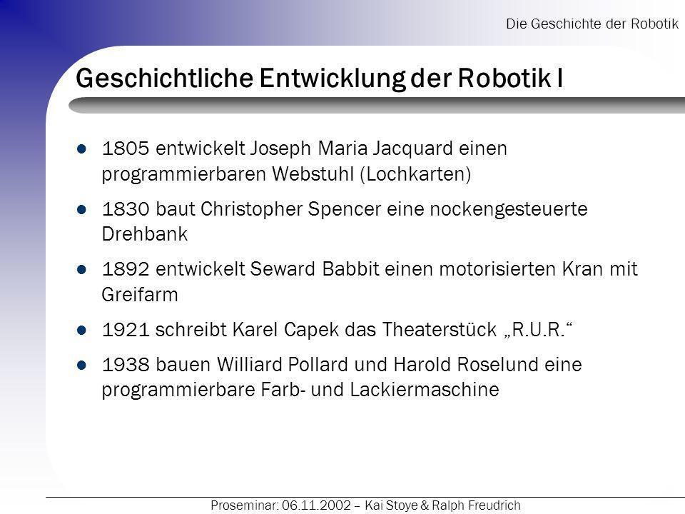 Die Geschichte der Robotik Proseminar: 06.11.2002 – Kai Stoye & Ralph Freudrich Geschichtliche Entwicklung der Robotik I 1805 entwickelt Joseph Maria