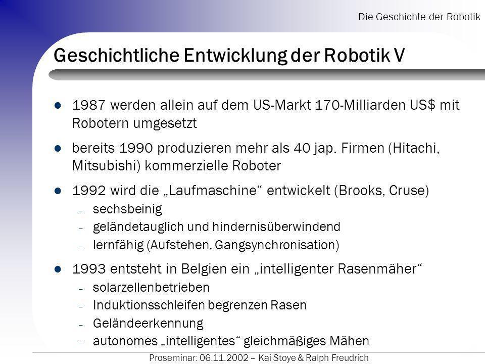 Die Geschichte der Robotik Proseminar: 06.11.2002 – Kai Stoye & Ralph Freudrich Geschichtliche Entwicklung der Robotik V 1987 werden allein auf dem US-Markt 170-Milliarden US$ mit Robotern umgesetzt bereits 1990 produzieren mehr als 40 jap.