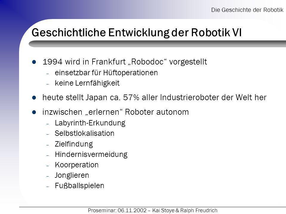 Die Geschichte der Robotik Proseminar: 06.11.2002 – Kai Stoye & Ralph Freudrich Geschichtliche Entwicklung der Robotik VI 1994 wird in Frankfurt Robod
