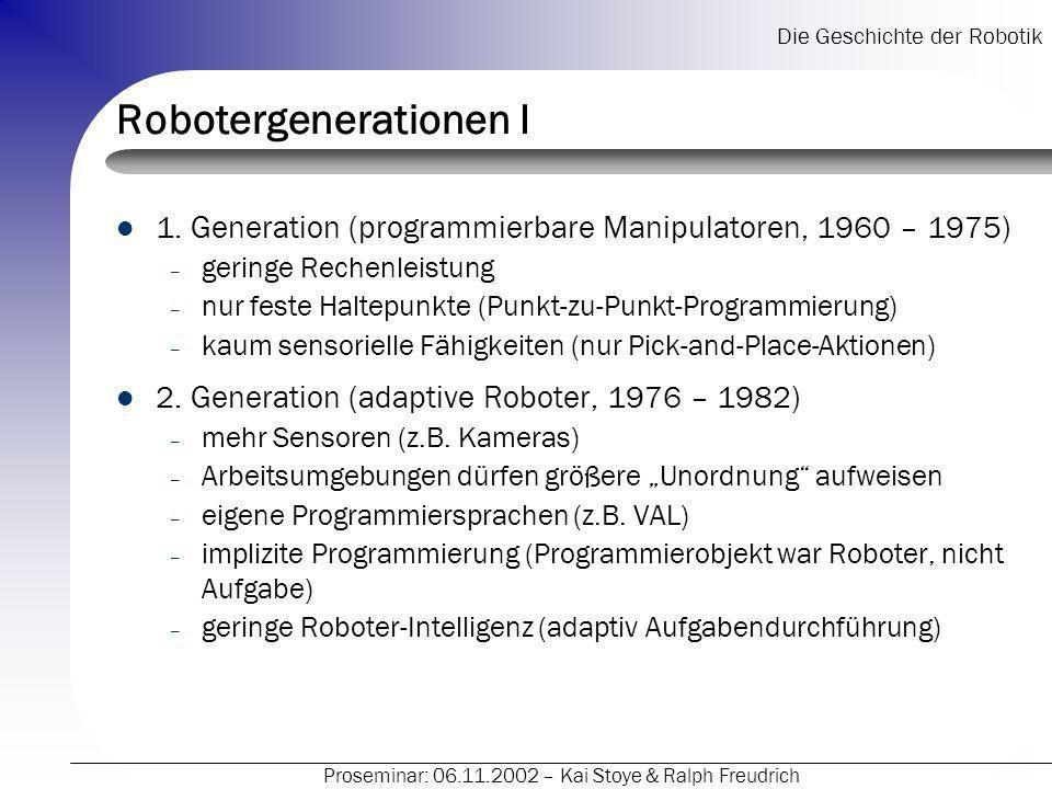 Die Geschichte der Robotik Proseminar: 06.11.2002 – Kai Stoye & Ralph Freudrich Robotergenerationen I 1. Generation (programmierbare Manipulatoren, 19
