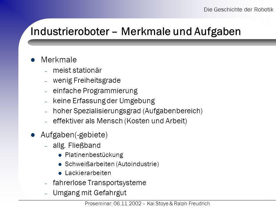 Die Geschichte der Robotik Proseminar: 06.11.2002 – Kai Stoye & Ralph Freudrich Industrieroboter – Merkmale und Aufgaben Merkmale – meist stationär –