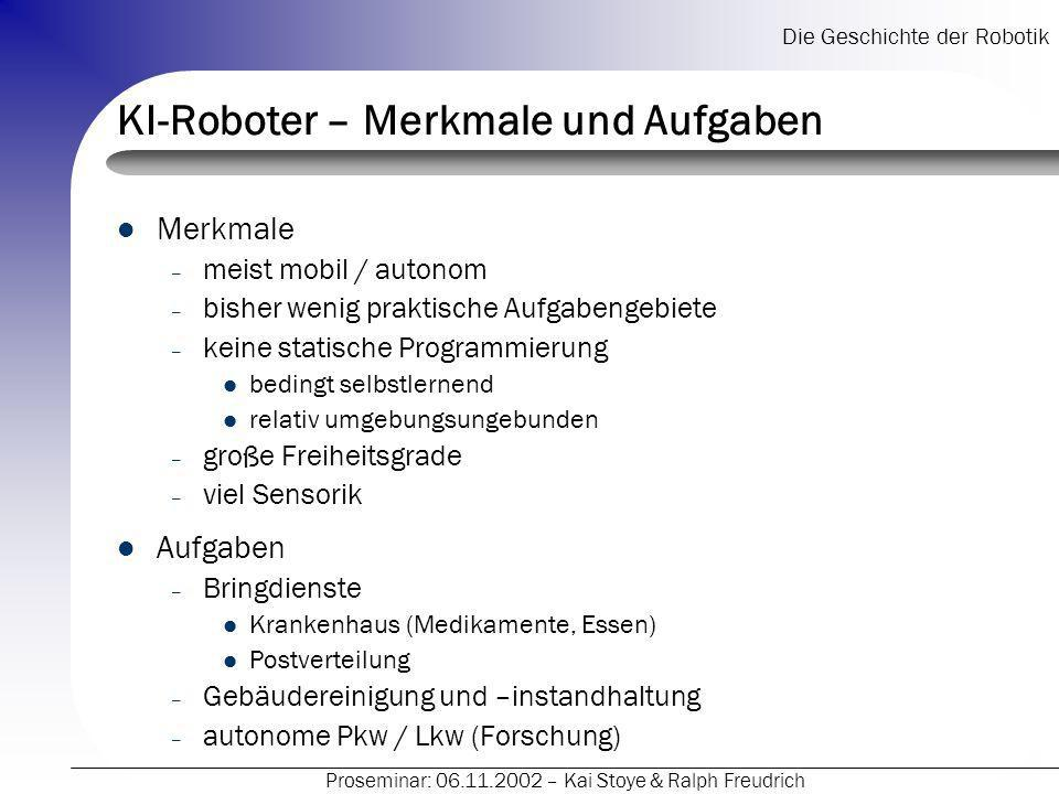 Die Geschichte der Robotik Proseminar: 06.11.2002 – Kai Stoye & Ralph Freudrich KI-Roboter – Merkmale und Aufgaben Merkmale – meist mobil / autonom –