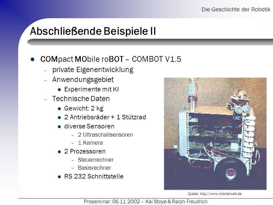Die Geschichte der Robotik Proseminar: 06.11.2002 – Kai Stoye & Ralph Freudrich Abschließende Beispiele II COMpact MObile roBOT – COMBOT V1.5 – private Eigenentwicklung – Anwendungsgebiet Experimente mit KI – Technische Daten Gewicht: 2 kg 2 Antriebsräder + 1 Stützrad diverse Sensoren – 2 Ultraschallsensoren – 1 Kamera 2 Prozessoren – Steuerrechner – Basisrechner RS 232 Schnittstelle Quelle: http://www.roboterwelt.de