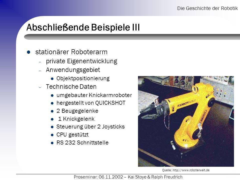 Die Geschichte der Robotik Proseminar: 06.11.2002 – Kai Stoye & Ralph Freudrich Abschließende Beispiele III stationärer Roboterarm – private Eigenentw