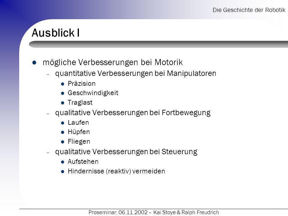 Die Geschichte der Robotik Proseminar: 06.11.2002 – Kai Stoye & Ralph Freudrich Ausblick I mögliche Verbesserungen bei Motorik – quantitative Verbesse