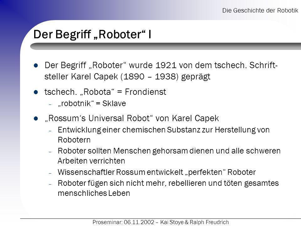 Die Geschichte der Robotik Proseminar: 06.11.2002 – Kai Stoye & Ralph Freudrich Der Begriff Roboter II schneller Einzug des Begriffes in (damalige) Medienlandschaft – irgendeine Maschine in Menschengestalt anfangs nur Unterstützer später auch Bedrohung synthetischer Begriff – unterschiedliche Definitionen – abhängig vom geschichtlichen Rahmen