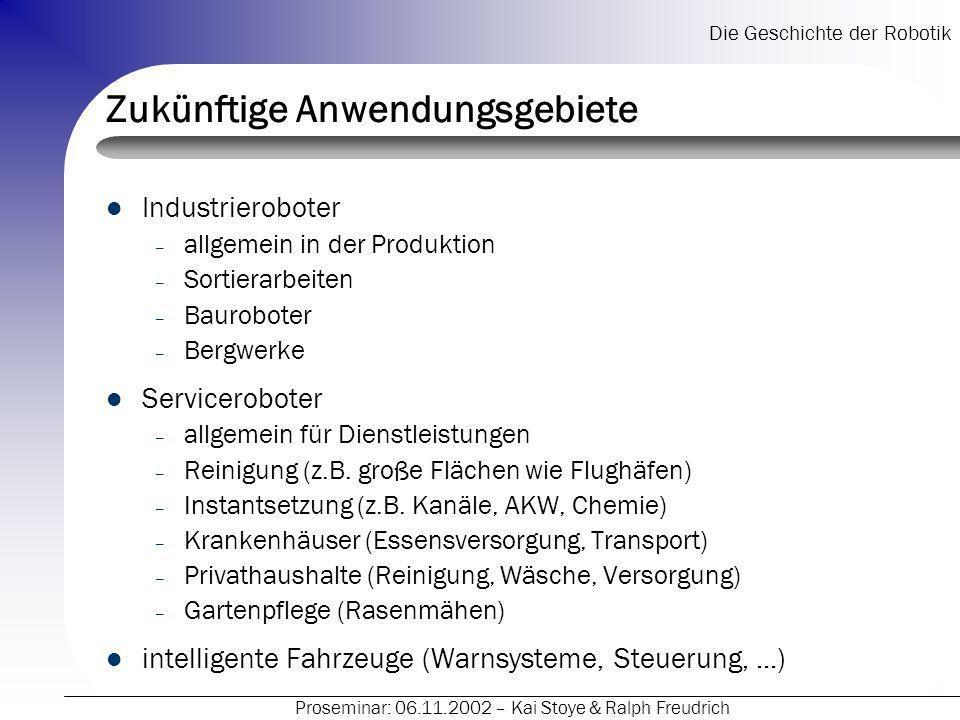 Die Geschichte der Robotik Proseminar: 06.11.2002 – Kai Stoye & Ralph Freudrich Zukünftige Anwendungsgebiete Industrieroboter – allgemein in der Produ
