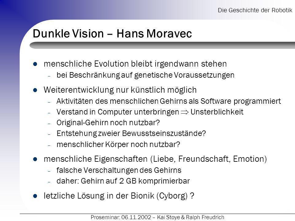 Die Geschichte der Robotik Proseminar: 06.11.2002 – Kai Stoye & Ralph Freudrich Dunkle Vision – Hans Moravec menschliche Evolution bleibt irgendwann s