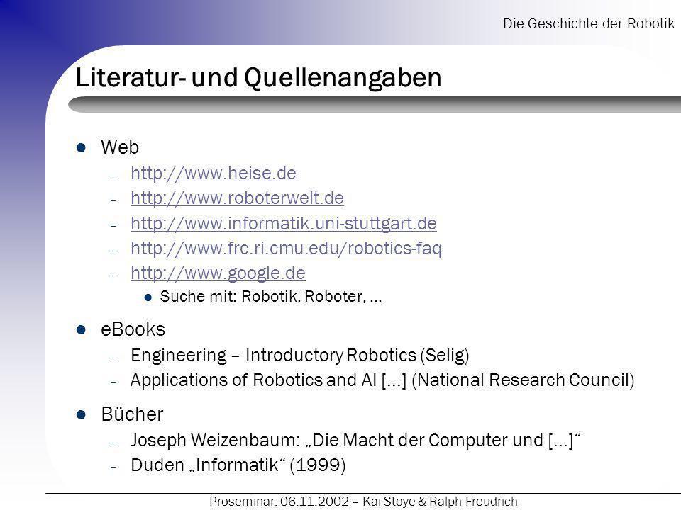 Die Geschichte der Robotik Proseminar: 06.11.2002 – Kai Stoye & Ralph Freudrich Literatur- und Quellenangaben Web – http://www.heise.de http://www.hei