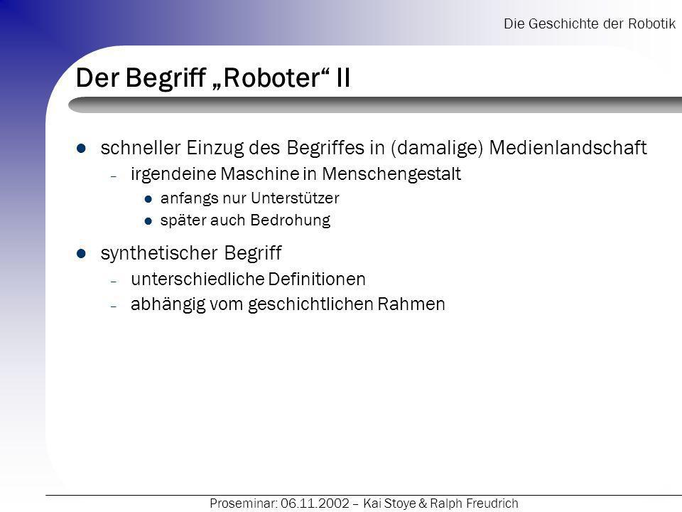 Die Geschichte der Robotik Proseminar: 06.11.2002 – Kai Stoye & Ralph Freudrich Geschichtliche Entwicklung der Robotik II Die eigentliche Entwicklung heutiger (Industrie-) Roboter begann erst ab Mitte des 20.