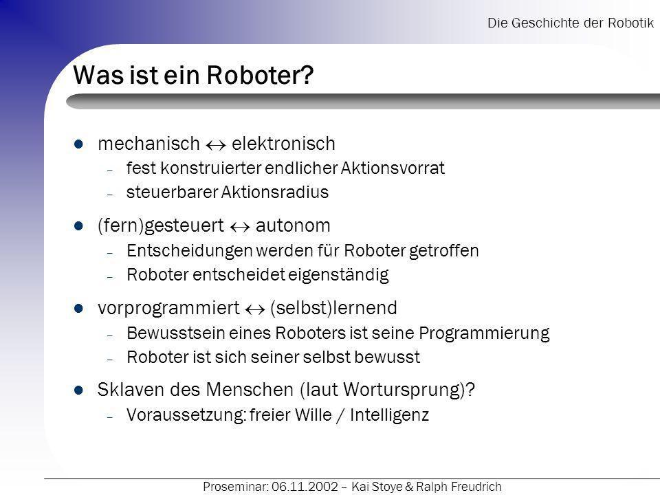 Die Geschichte der Robotik Proseminar: 06.11.2002 – Kai Stoye & Ralph Freudrich Gesetze von Asimov Roboter definiert über Gesetze – Ein Roboter darf keinen Menschen verletzen oder durch Untätigkeit zu Schaden kommen lassen.