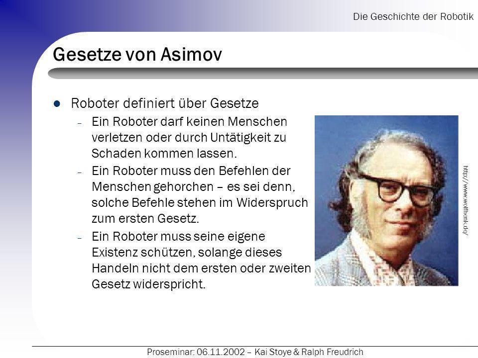 Die Geschichte der Robotik Proseminar: 06.11.2002 – Kai Stoye & Ralph Freudrich Gesetze von Asimov Roboter definiert über Gesetze – Ein Roboter darf k