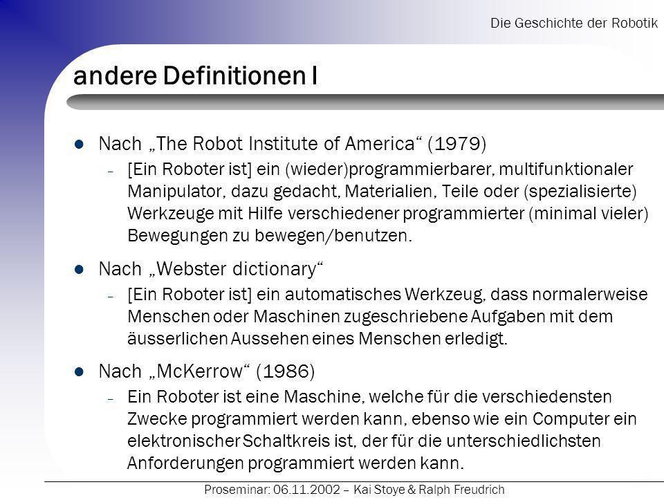 Die Geschichte der Robotik Proseminar: 06.11.2002 – Kai Stoye & Ralph Freudrich andere Definitionen I Nach The Robot Institute of America (1979) – [Ein Roboter ist] ein (wieder)programmierbarer, multifunktionaler Manipulator, dazu gedacht, Materialien, Teile oder (spezialisierte) Werkzeuge mit Hilfe verschiedener programmierter (minimal vieler) Bewegungen zu bewegen/benutzen.