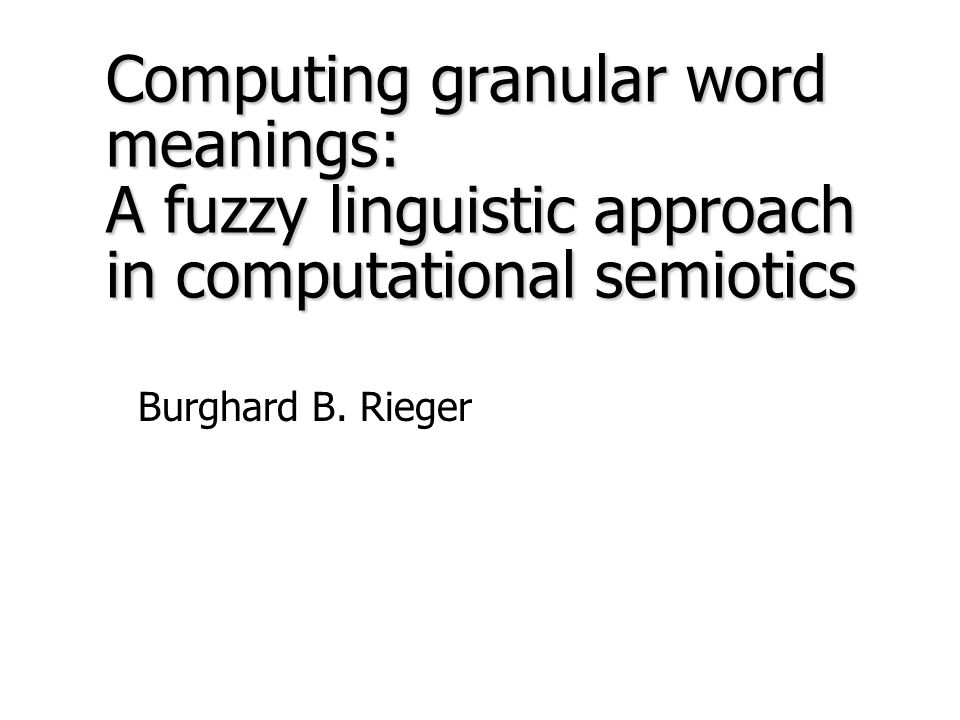 Computing granular word meanings: A fuzzy linguistic approach in computational semiotics Burghard B.