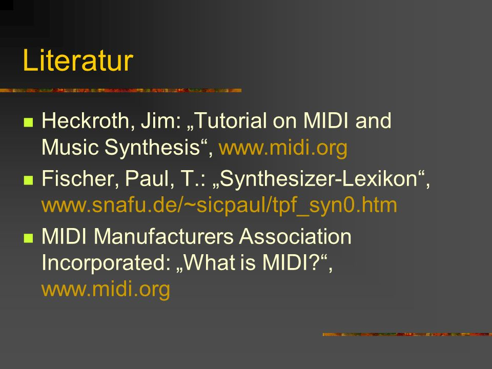Literatur Heckroth, Jim: Tutorial on MIDI and Music Synthesis, www.midi.org Fischer, Paul, T.: Synthesizer-Lexikon, www.snafu.de/~sicpaul/tpf_syn0.htm