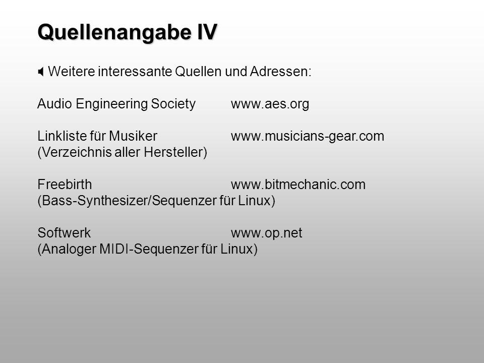Quellenangabe IV Weitere interessante Quellen und Adressen: Audio Engineering Societywww.aes.org Linkliste für Musikerwww.musicians-gear.com (Verzeich