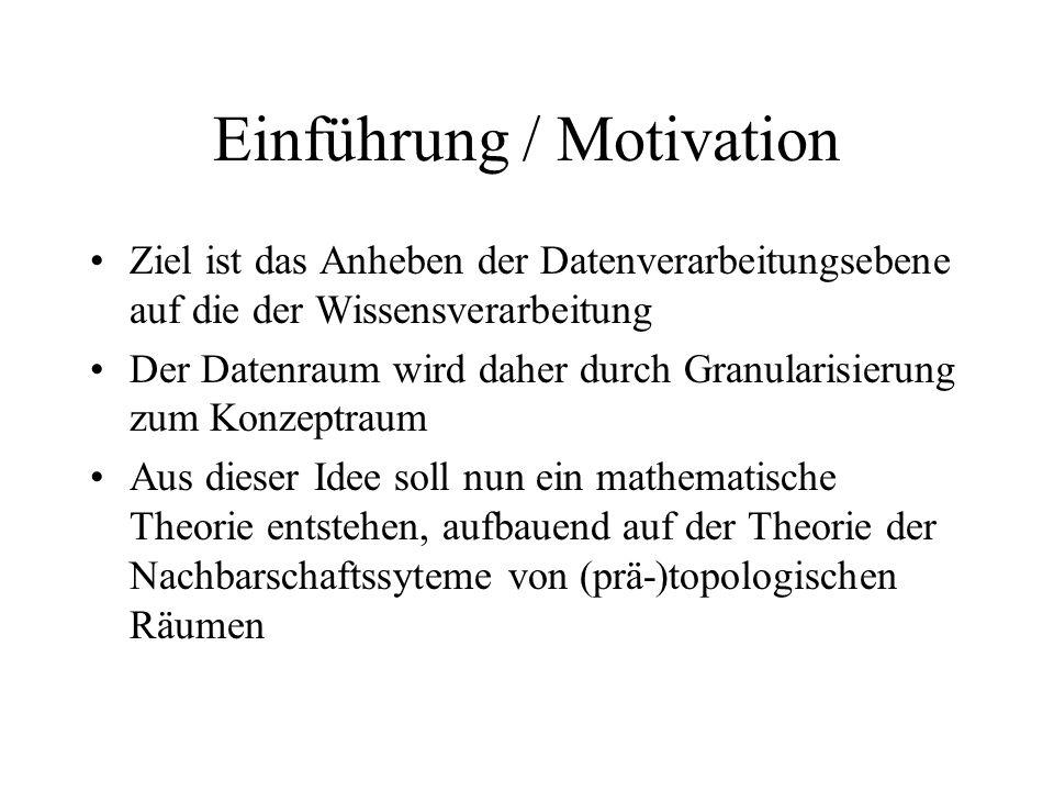 Einführung / Motivation Ziel ist das Anheben der Datenverarbeitungsebene auf die der Wissensverarbeitung Der Datenraum wird daher durch Granularisierung zum Konzeptraum Aus dieser Idee soll nun ein mathematische Theorie entstehen, aufbauend auf der Theorie der Nachbarschaftssyteme von (prä-)topologischen Räumen