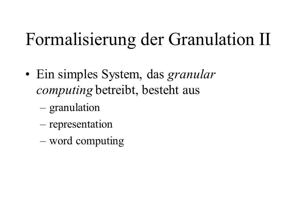 Formalisierung der Granulation II Ein simples System, das granular computing betreibt, besteht aus –granulation –representation –word computing