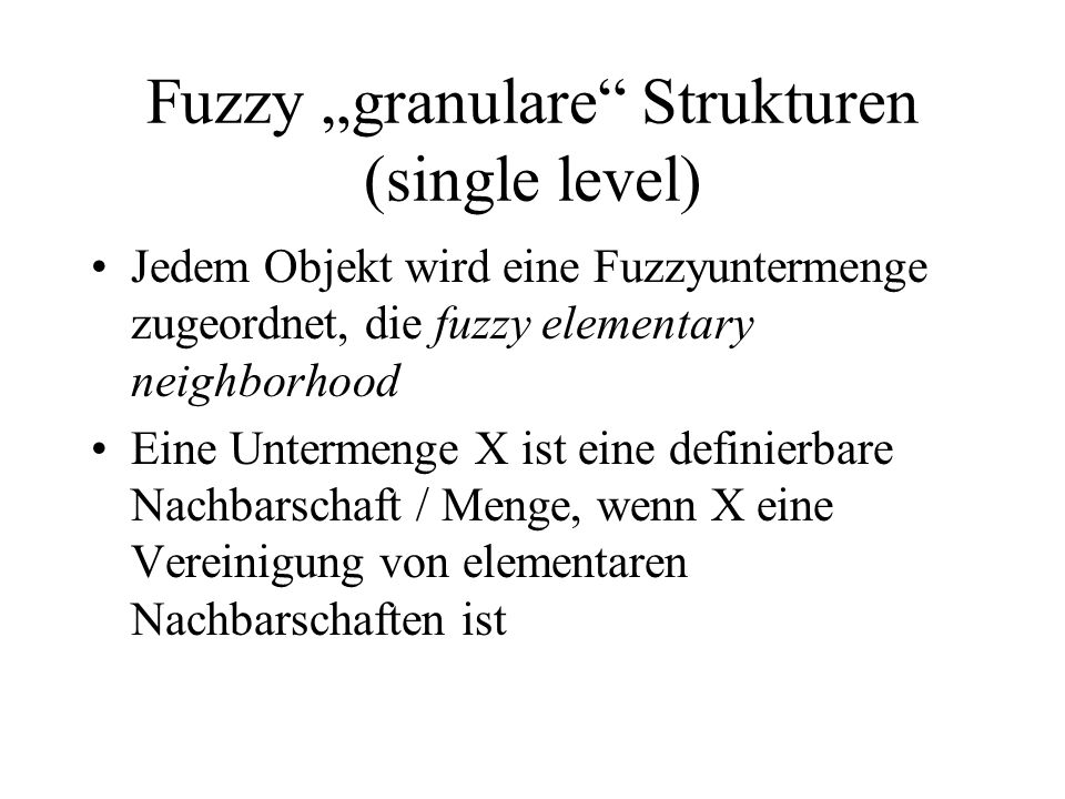 Fuzzy granulare Strukturen (single level) Jedem Objekt wird eine Fuzzyuntermenge zugeordnet, die fuzzy elementary neighborhood Eine Untermenge X ist eine definierbare Nachbarschaft / Menge, wenn X eine Vereinigung von elementaren Nachbarschaften ist