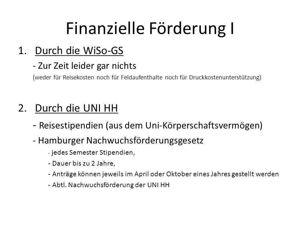 Finanzielle Förderung I 1.Durch die WiSo-GS - Zur Zeit leider gar nichts (weder für Reisekosten noch für Feldaufenthalte noch für Druckkostenunterstüt
