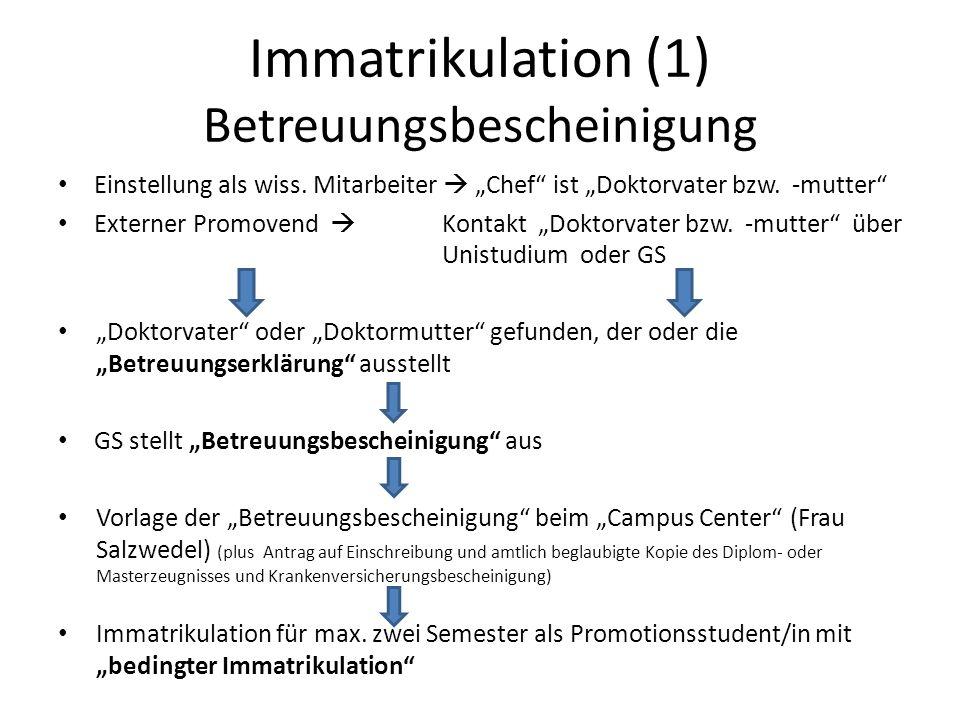 Immatrikulation (1) Betreuungsbescheinigung Einstellung als wiss. Mitarbeiter Chef ist Doktorvater bzw. -mutter Externer Promovend Kontakt Doktorvater