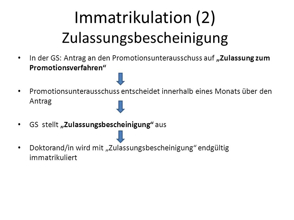 Immatrikulation (2) Zulassungsbescheinigung In der GS: Antrag an den Promotionsunterausschuss auf Zulassung zum Promotionsverfahren Promotionsunteraus